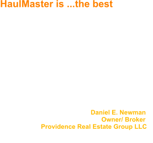 HaulMaster is ...the best We have been using Jack McGlasson and Haul Master for over twenty years to handle our property clean up.  Haul Master is without question the best vendor that we have worked with during this time period.    Jack is very reliable, thoroughly completes jobs when promised, and notifies us upon completion.  No job has ever been too big.  The job site is always left clean, and we have never had a callback.     I would highly recommend Jack and Haul Master for any hauling/ trash removal needs.                                                     Daniel E. Newman                                                           Owner/ Broker                        Providence Real Estate Group LLC