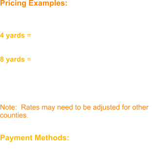 Pricing Examples:  Davidson County Rate  4 yards = $160 (approx. the bed of a full size truck)  8 yards = $320  We pro-rate based on the amount of yards. We are equipped to haul a maximum of 24 yards at a time.  Note:  Rates may need to be adjusted for other counties.   Payment Methods:  Cash or Check