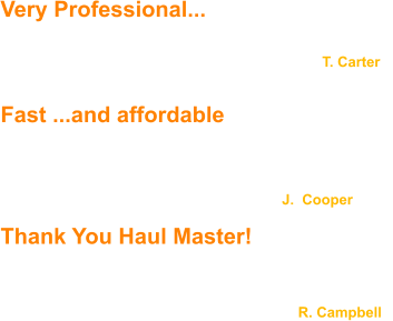 Very Professional... ...You guys are very professional... top notch service ..Thanks!                                                                                  T. Carter                                                     Fast ...and affordable  We were pleased with how fast Haul Master responded  and we were happy to find their service is very affordable.                                                                         J.  Cooper  Thank You Haul Master!  Haul Master was great to work with! Jack and Justin returned our calls and emails promptly. They are very polite and professional - Thank you Haul Master!                                                                           R. Campbell