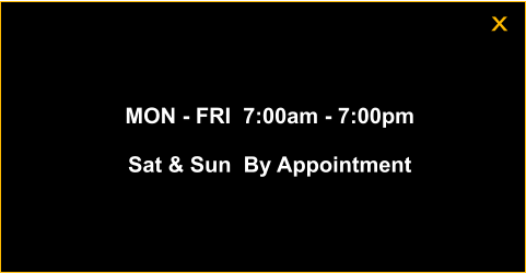 MON - FRI  7:00am - 7:00pm  Sat & Sun  By Appointment x